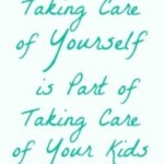 Taking care of yourself is part of taking cre of your kids